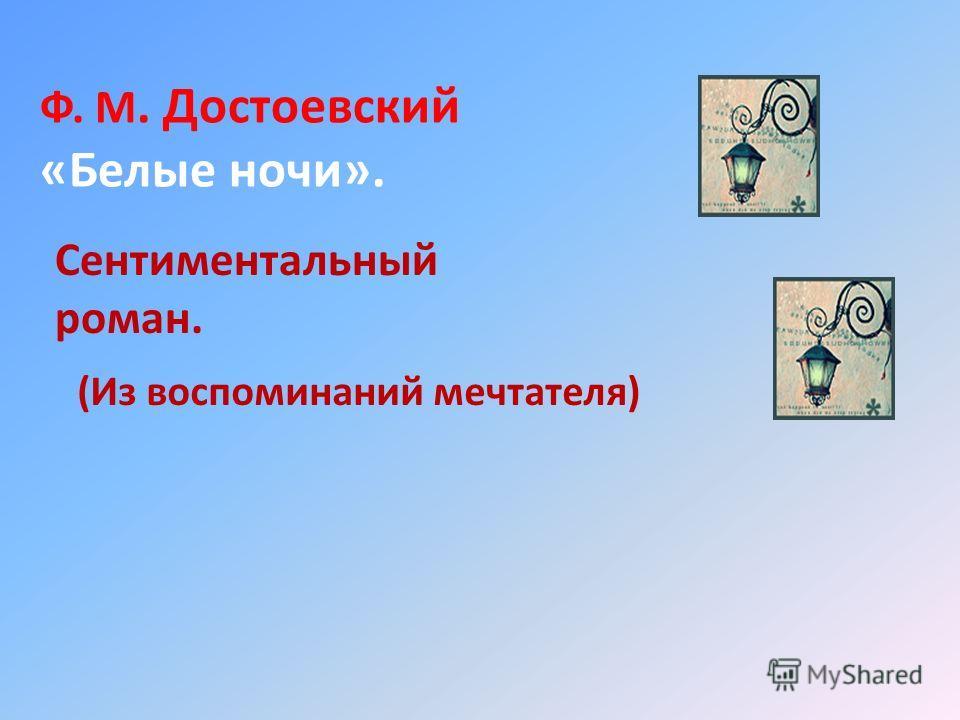 Ф. М. Достоевский «Белые ночи». Сентиментальный роман. (Из воспоминаний мечтателя)