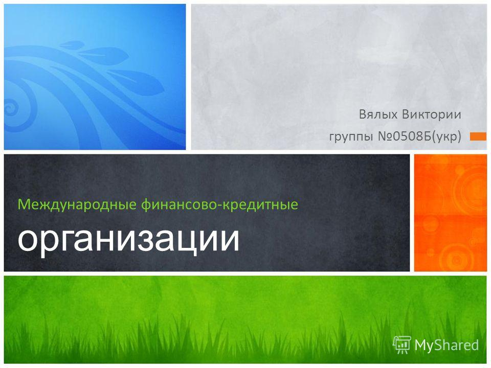 Вялых Виктории группы 0508Б(укр) Международные финансово-кредитные организации
