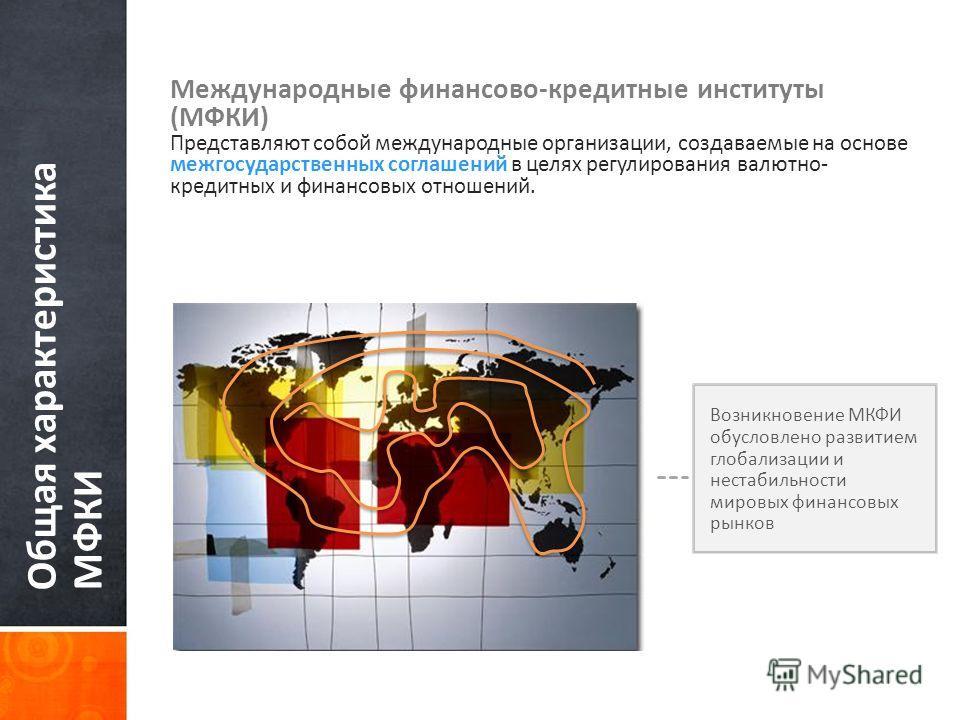 Общая характеристика МФКИ Международные финансово-кредитные институты (МФКИ) Представляют собой международные организации, создаваемые на основе межгосударственных соглашений в целях регулирования валютно- кредитных и финансовых отношений. Возникнове