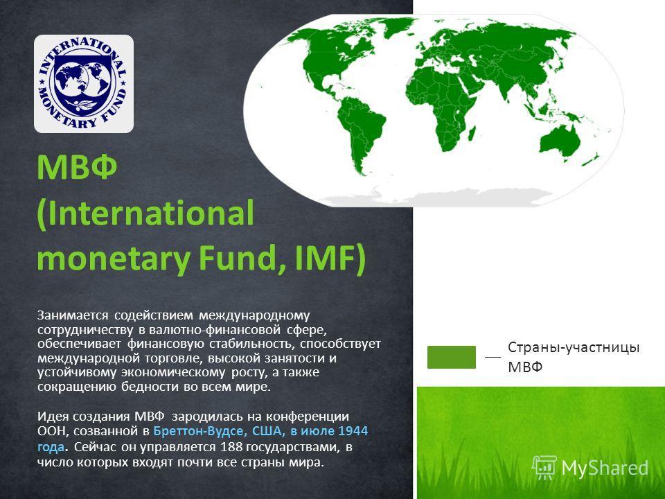 Занимается содействием международному сотрудничеству в валютно-финансовой сфере, обеспечивает финансовую стабильность, способствует международной торговле, высокой занятости и устойчивому экономическому росту, а также сокращению бедности во всем мире