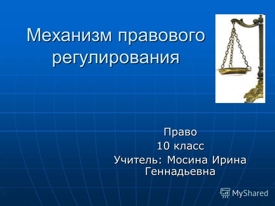 Механизм правового регулирования Право 10 класс Учитель: Мосина Ирина Геннадьевна
