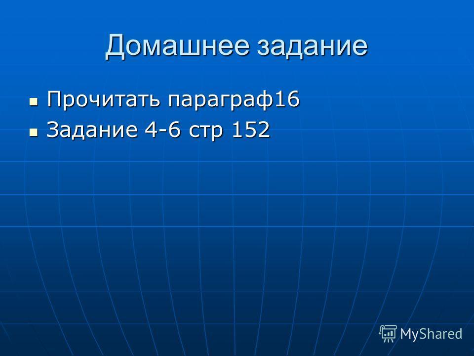 Домашнее задание Прочитать параграф16 Прочитать параграф16 Задание 4-6 стр 152 Задание 4-6 стр 152