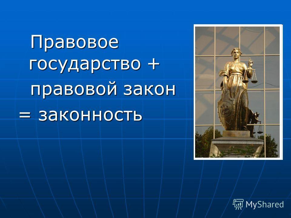 Правовое государство + Правовое государство + правовой закон правовой закон = законность