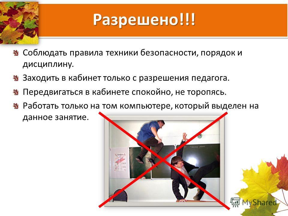 Разрешено!!! Соблюдать правила техники безопасности, порядок и дисциплину. Заходить в кабинет только с разрешения педагога. Передвигаться в кабинете спокойно, не торопясь. Работать только на том компьютере, который выделен на данное занятие.