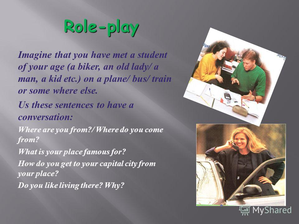 Role-play Imagine that you have met a student of your age (a biker, an old lady/ a man, a kid etc.) on a plane/ bus/ train or some where else. Us these sentences to have a conversation: Where are you from?/ Where do you come from? What is your place
