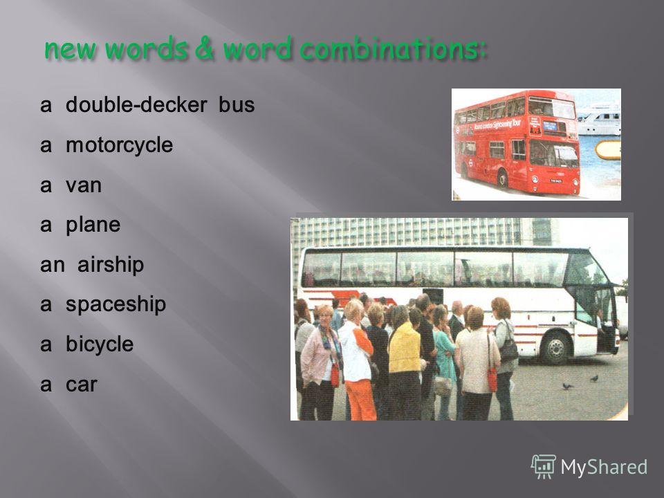 new words & word combinations: a double-decker bus a motorcycle a van a plane an airship a spaceship a bicycle a car