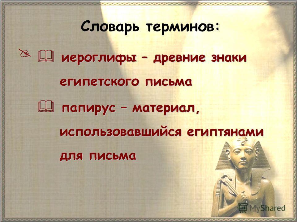 Словарь терминов: иероглифы – древние знаки иероглифы – древние знаки египетского письма египетского письма папирус – материал, папирус – материал, использовавшийся египтянами использовавшийся египтянами для письма для письма
