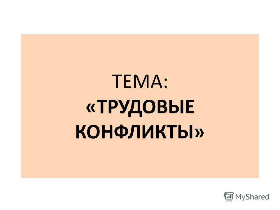 ТЕМА: «ТРУДОВЫЕ КОНФЛИКТЫ»