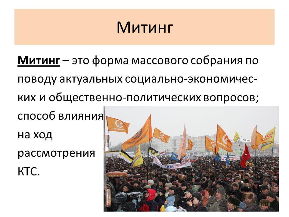Митинг Митинг – это форма массового собрания по поводу актуальных социально-экономичес- ких и общественно-политических вопросов; способ влияния на ход рассмотрения КТС.
