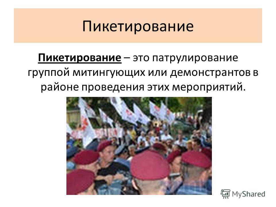 Пикетирование Пикетирование – это патрулирование группой митингующих или демонстрантов в районе проведения этих мероприятий.