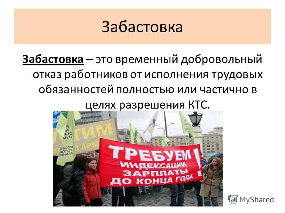 Забастовка Забастовка – это временный добровольный отказ работников от исполнения трудовых обязанностей полностью или частично в целях разрешения КТС.