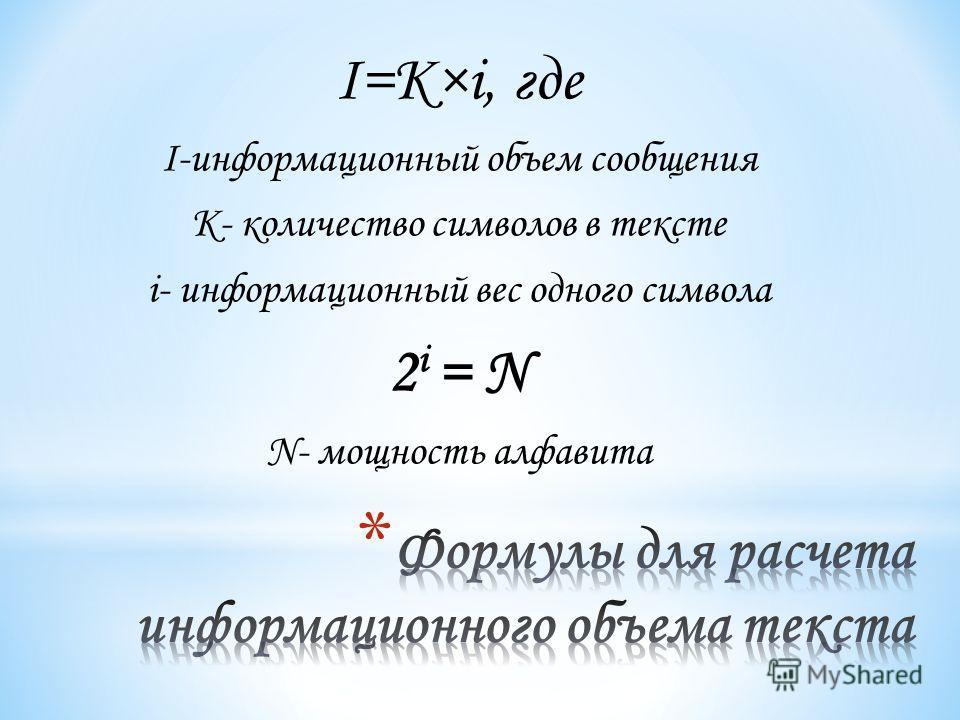 I=K×i, где I-информационный объем сообщения K- количество символов в тексте i- информационный вес одного символа 2 i = N N- мощность алфавита