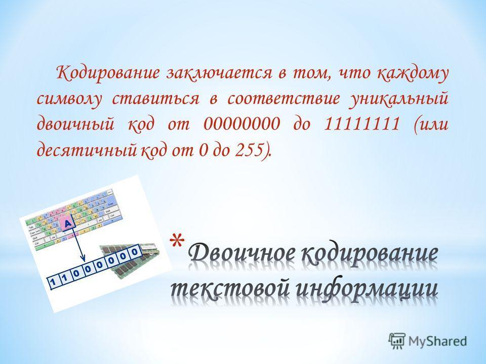 Кодирование заключается в том, что каждому символу ставиться в соответствие уникальный двоичный код от 00000000 до 11111111 (или десятичный код от 0 до 255).