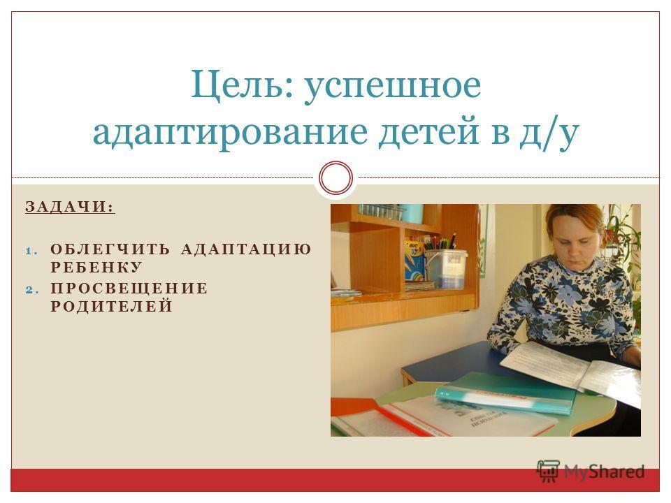ЗАДАЧИ: 1. ОБЛЕГЧИТЬ АДАПТАЦИЮ РЕБЕНКУ 2. ПРОСВЕЩЕНИЕ РОДИТЕЛЕЙ Цель: успешное адаптирование детей в д/у