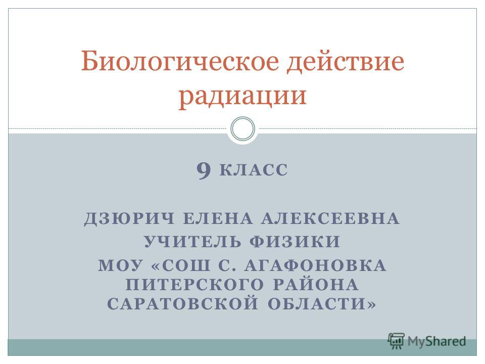 9 КЛАСС ДЗЮРИЧ ЕЛЕНА АЛЕКСЕЕВНА УЧИТЕЛЬ ФИЗИКИ МОУ «СОШ С. АГАФОНОВКА ПИТЕРСКОГО РАЙОНА САРАТОВСКОЙ ОБЛАСТИ» Биологическое действие радиации