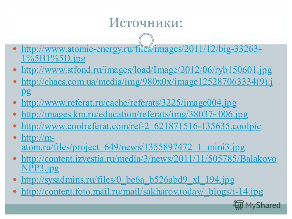 Источники: http://www.atomic-energy.ru/files/images/2011/12/big-33263- 1%5B1%5D.jpg http://www.atomic-energy.ru/files/images/2011/12/big-33263- 1%5B1%5D.jpg http://www.stfond.ru/images/load/Image/2012/06/ryb150601.jpg http://chaes.com.ua/media/img/98