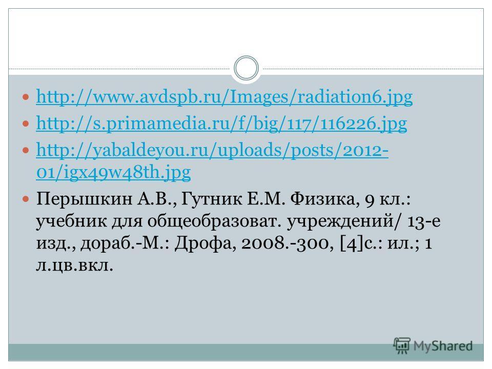 http://www.avdspb.ru/Images/radiation6.jpg http://s.primamedia.ru/f/big/117/116226.jpg http://yabaldeyou.ru/uploads/posts/2012- 01/igx49w48th.jpg http://yabaldeyou.ru/uploads/posts/2012- 01/igx49w48th.jpg Перышкин А.В., Гутник Е.М. Физика, 9 кл.: уче