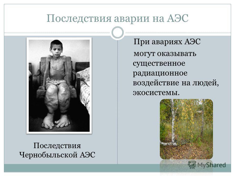 Последствия аварии на АЭС При авариях АЭС могут оказывать существенное радиационное воздействие на людей, экосистемы. Последствия Чернобыльской АЭС