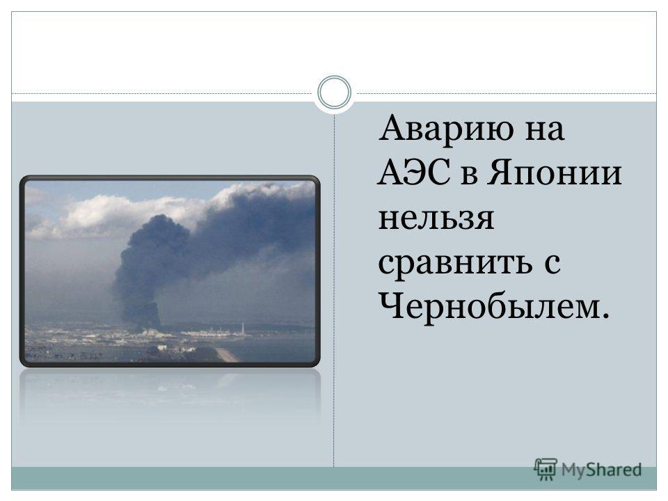 Аварию на АЭС в Японии нельзя сравнить с Чернобылем.