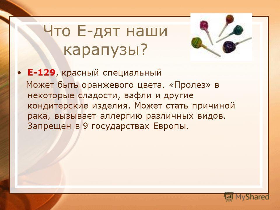 Что Е-дят наши карапузы? Е-129, красный специальный Может быть оранжевого цвета. «Пролез» в некоторые сладости, вафли и другие кондитерские изделия. Может стать причиной рака, вызывает аллергию различных видов. Запрещен в 9 государствах Европы.