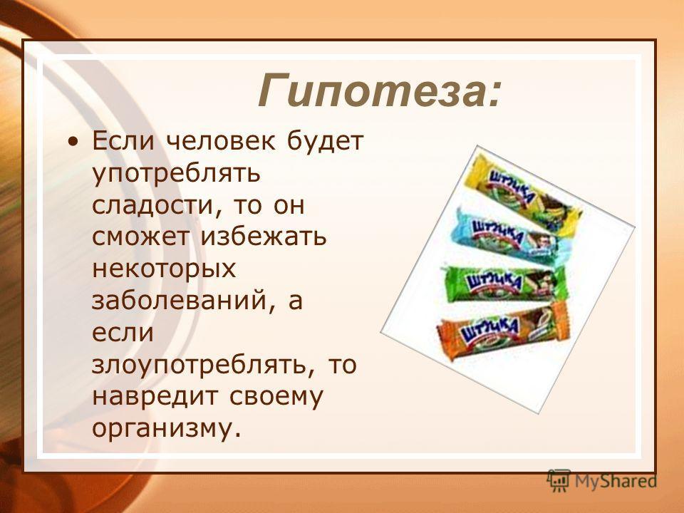 Гипотеза: Если человек будет употреблять сладости, то он сможет избежать некоторых заболеваний, а если злоупотреблять, то навредит своему организму.