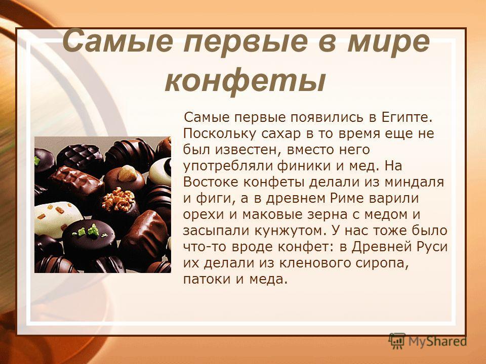 Самые первые в мире конфеты Самые первые появились в Египте. Поскольку сахар в то время еще не был известен, вместо него употребляли финики и мед. На Востоке конфеты делали из миндаля и фиги, а в древнем Риме варили орехи и маковые зерна с медом и за
