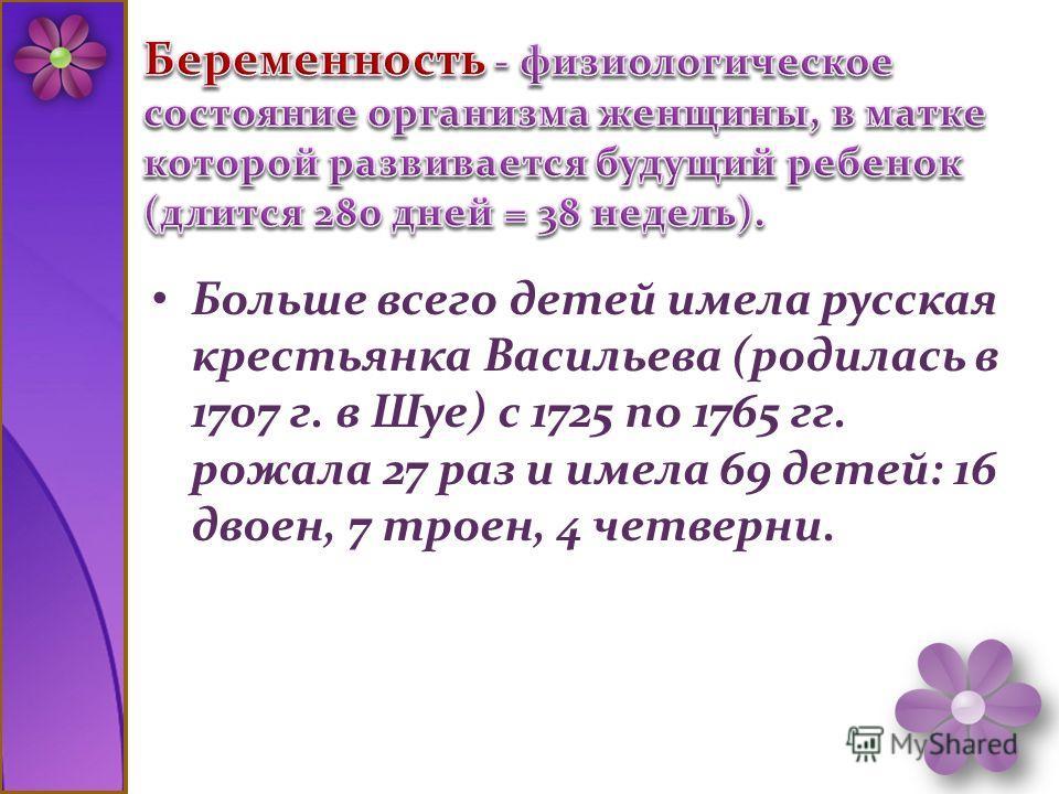 Больше всего детей имела русская крестьянка Васильева (родилась в 1707 г. в Шуе) с 1725 по 1765 гг. рожала 27 раз и имела 69 детей: 16 двоен, 7 троен, 4 четверни.