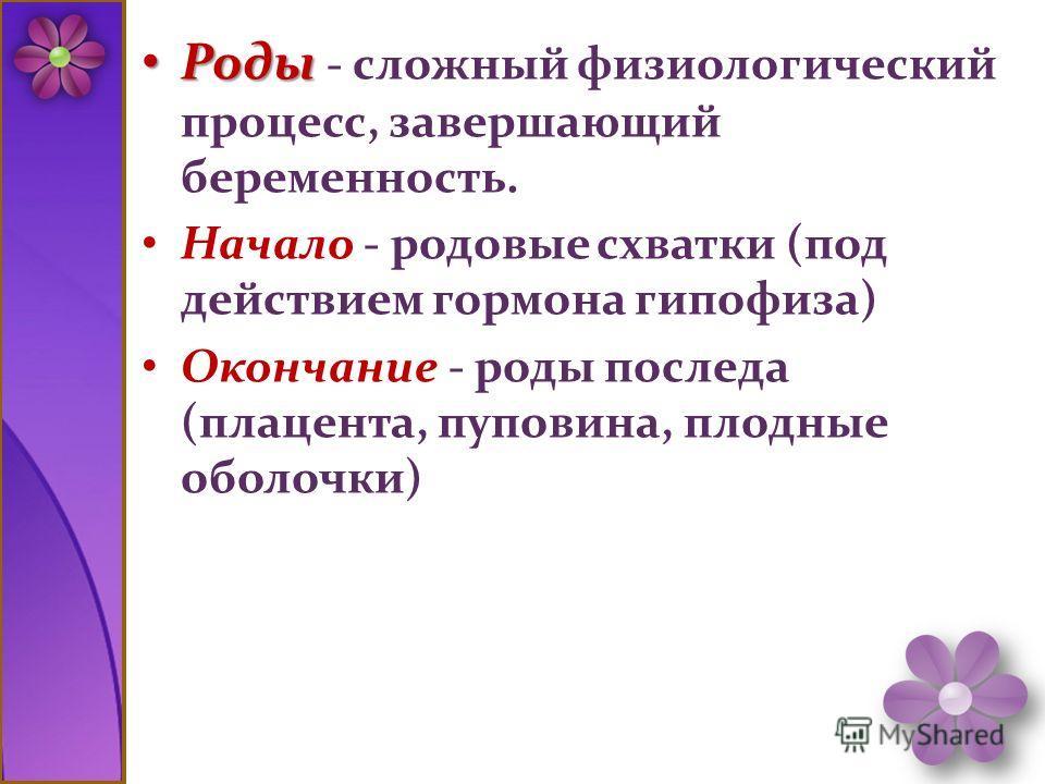 Роды Роды - сложный физиологический процесс, завершающий беременность. Начало - родовые схватки (под действием гормона гипофиза) Окончание - роды последа (плацента, пуповина, плодные оболочки)