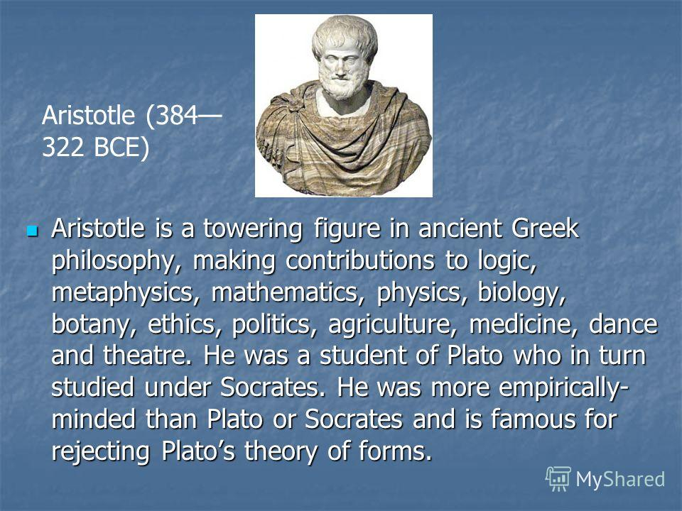 Aristotle is a towering figure in ancient Greek philosophy, making contributions to logic, metaphysics, mathematics, physics, biology, botany, ethics, politics, agriculture, medicine, dance and theatre. He was a student of Plato who in turn studied u