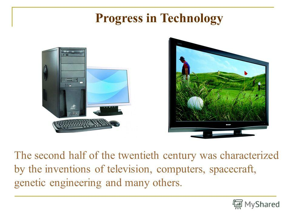The second half of the twentieth century was characterized by the inventions of television, computers, spacecraft, genetic engineering and many others. Progress in Technology