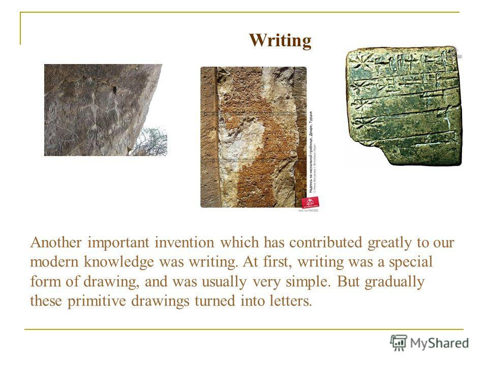 Writing Another important invention which has contributed greatly to our modern knowledge was writing. At first, writing was a special form of drawing, and was usually very simple. But gradually these primitive drawings turned into letters.