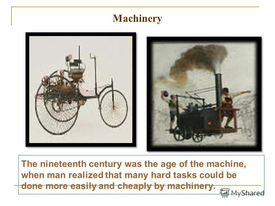 The nineteenth century was the age of the machine, when man realized that many hard tasks could be done more easily and cheaply by machinery. Machinery