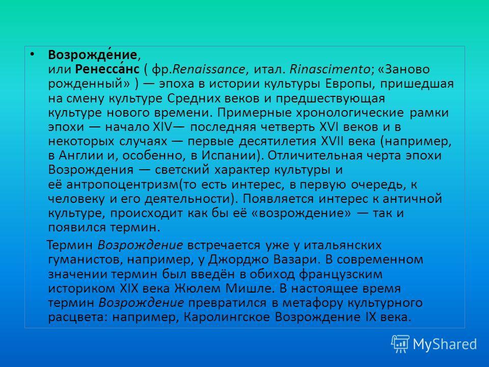 Возрожде́ние, или Ренесса́нс ( фр.Renaissance, итал. Rinascimento; «Заново рожденный» ) эпоха в истории культуры Европы, пришедшая на смену культуре Средних веков и предшествующая культуре нового времени. Примерные хронологические рамки эпохи начало
