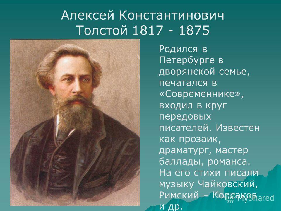 Алексей Константинович Толстой 1817 - 1875 Родился в Петербурге в дворянской семье, печатался в «Современнике», входил в круг передовых писателей. Известен как прозаик, драматург, мастер баллады, романса. На его стихи писали музыку Чайковский, Римски