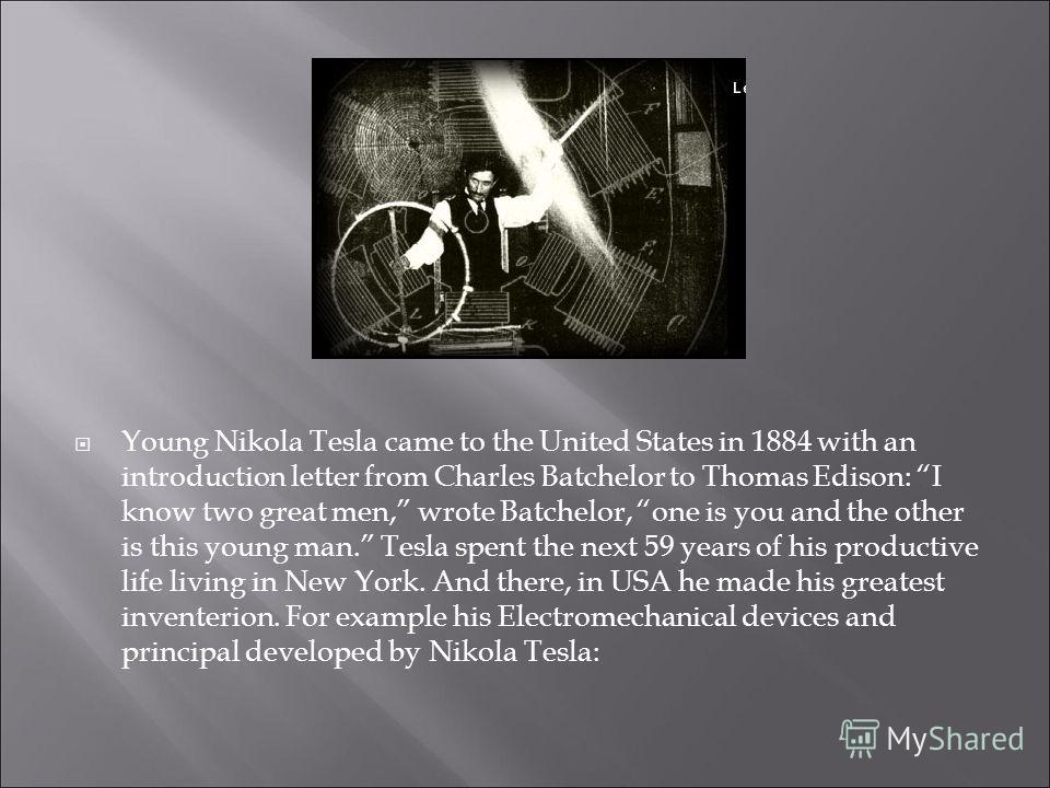 Young Nikola Tesla came to the United States in 1884 with an introduction letter from Charles Batchelor to Thomas Edison: I know two great men, wrote Batchelor, one is you and the other is this young man. Tesla spent the next 59 years of his producti