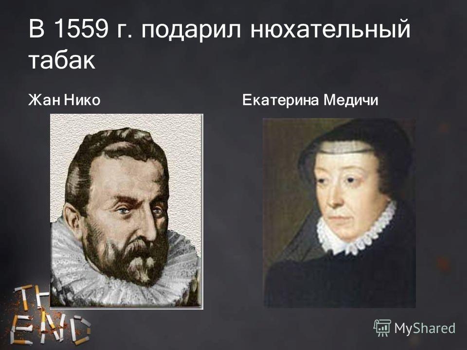 В 1559 г. подарил нюхательный табак Жан НикоЕкатерина Медичи