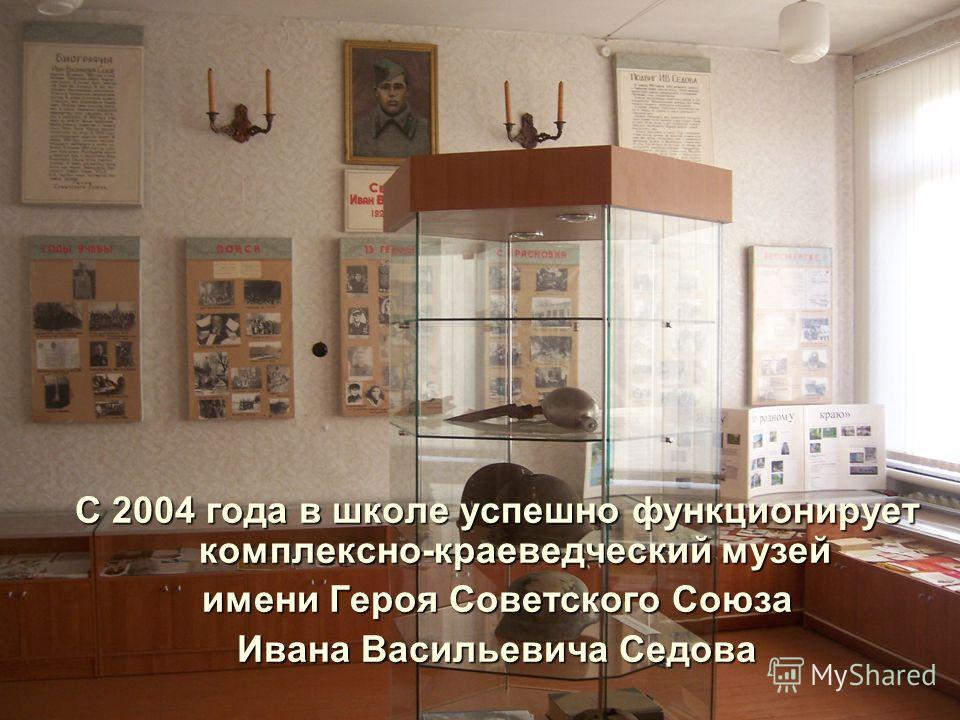 С 2004 года в школе успешно функционирует комплексно-краеведческий музей имени Героя Советского Союза Ивана Васильевича Седова