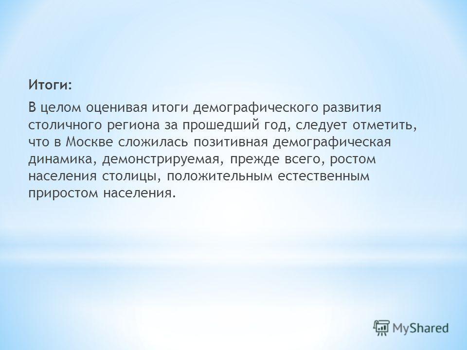 Итоги: В целом оценивая итоги демографического развития столичного региона за прошедший год, следует отметить, что в Москве сложилась позитивная демографическая динамика, демонстрируемая, прежде всего, ростом населения столицы, положительным естестве
