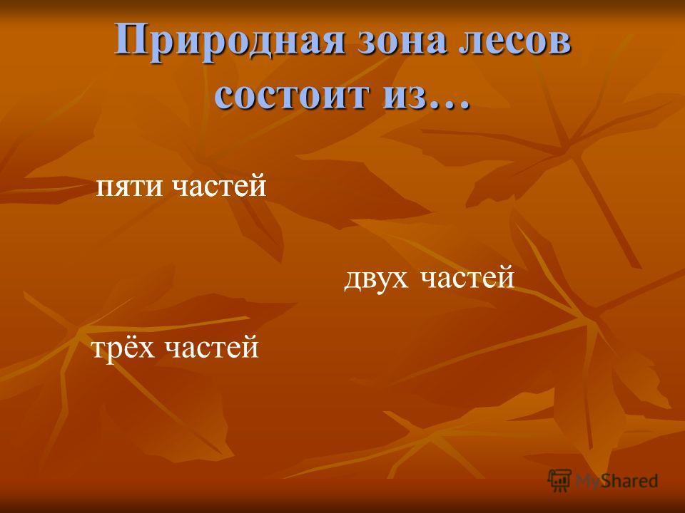 Природная зона лесов состоит из… пяти частей двух частей трёх частей