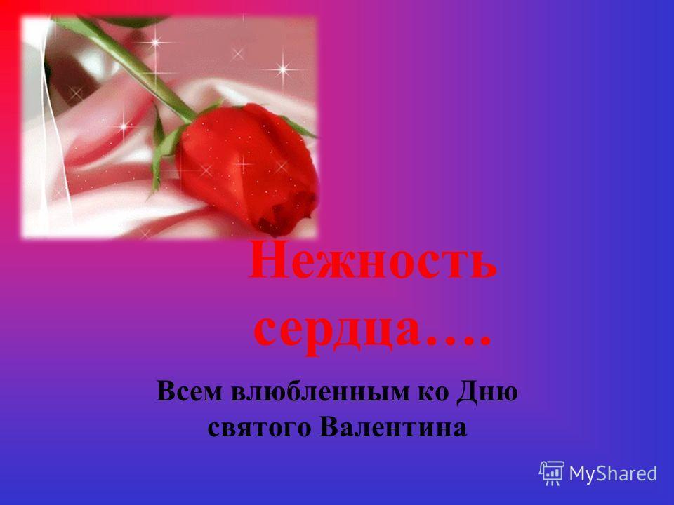 Всем влюбленным ко Дню святого Валентина Нежность сердца….