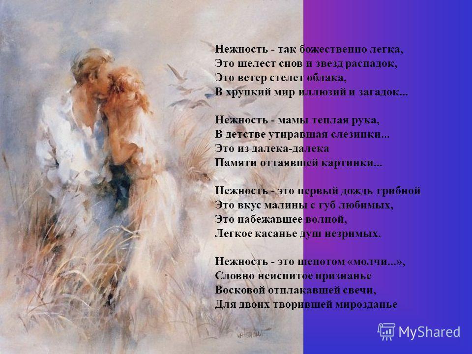 Нежность - так божественно легка, Это шелест снов и звезд распадок, Это ветер стелет облака, В хрупкий мир иллюзий и загадок... Нежность - мамы теплая рука, В детстве утиравшая слезинки... Это из далека-далека Памяти оттаявшей картинки... Нежность -