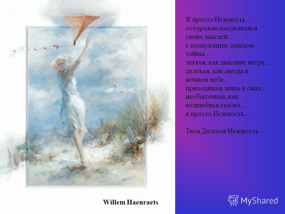 Willem Haenraets Я просто Нежность... осторожно касающаяся твоих мыслей... с волнующим запахом тайны.... легкая, как дыхание ветра... далекая, как звезда в ночном небе... приходящая лишь в снах... несбыточная, как волшебная сказка... я просто Нежност