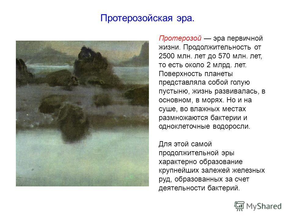 Протерозой эра первичной жизни. Продолжительность от 2500 млн. лет до 570 млн. лет, то есть около 2 млрд. лет. Поверхность планеты представляла собой голую пустыню, жизнь развивалась, в основном, в морях. Но и на суше, во влажных местах размножаются