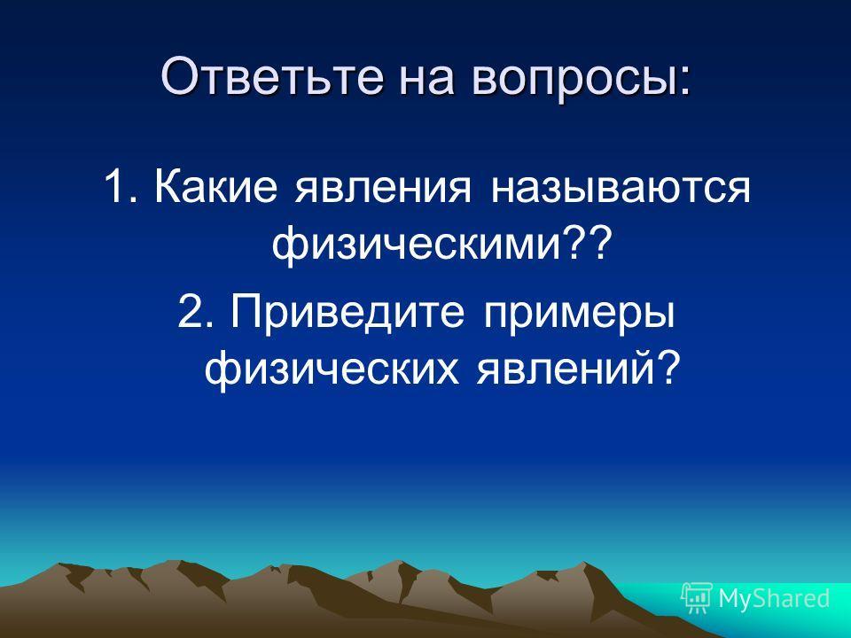 Ответьте на вопросы: 1. Какие явления называются физическими?? 2. Приведите примеры физических явлений?