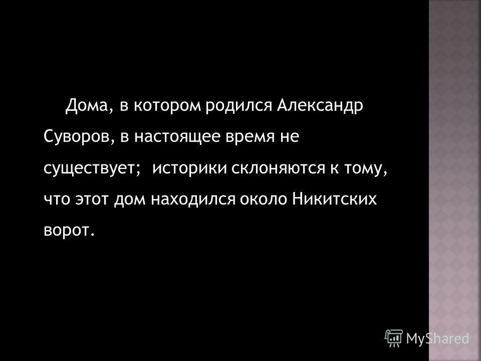 Дома, в котором родился Александр Суворов, в настоящее время не существует; историки склоняются к тому, что этот дом находился около Никитских ворот.