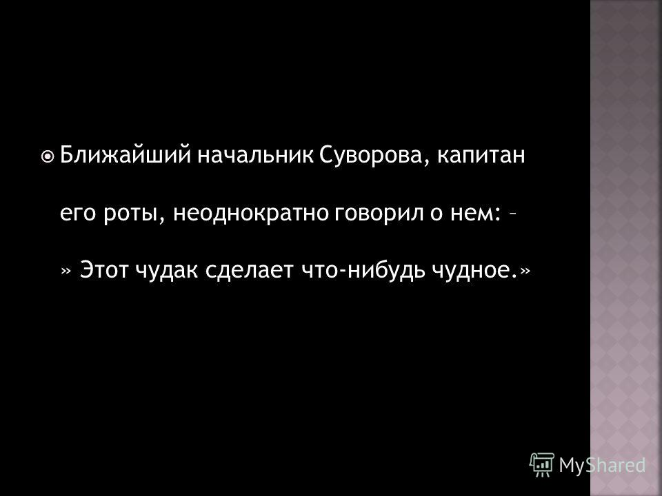 Ближайший начальник Суворова, капитан его роты, неоднократно говорил о нем: – » Этот чудак сделает что-нибудь чудное.»
