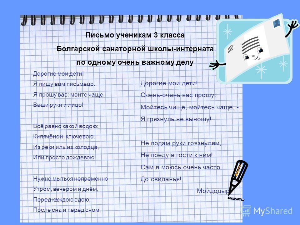 Письмо ученикам 3 класса Болгарской санаторной школы-интерната по одному очень важному делу Дорогие мои дети! Я пишу вам письмецо. Я прошу вас: мойте чаще Ваши руки и лицо! Всё равно какой водою: Кипячёной, ключевою, Из реки иль из колодца, Или прост
