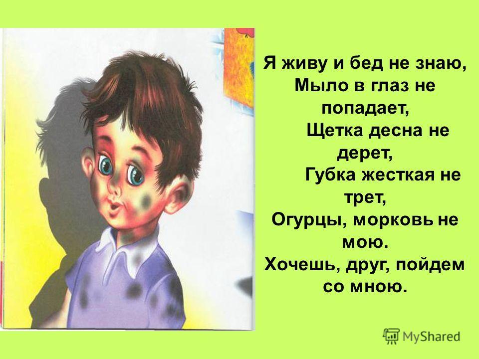 Я живу и бед не знаю, Мыло в глаз не попадает, Щетка десна не дерет, Губка жесткая не трет, Огурцы, морковь не мою. Хочешь, друг, пойдем со мною.