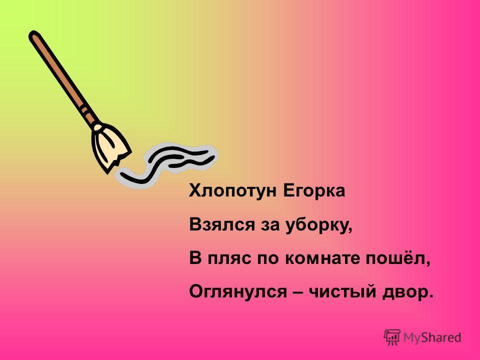 Хлопотун Егорка Взялся за уборку, В пляс по комнате пошёл, Оглянулся – чистый двор.
