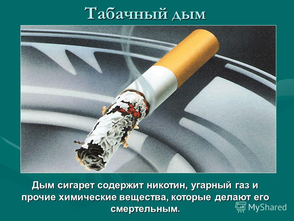 Табачный дым Дым сигарет содержит никотин, угарный газ и прочие химические вещества, которые делают его смертельным.